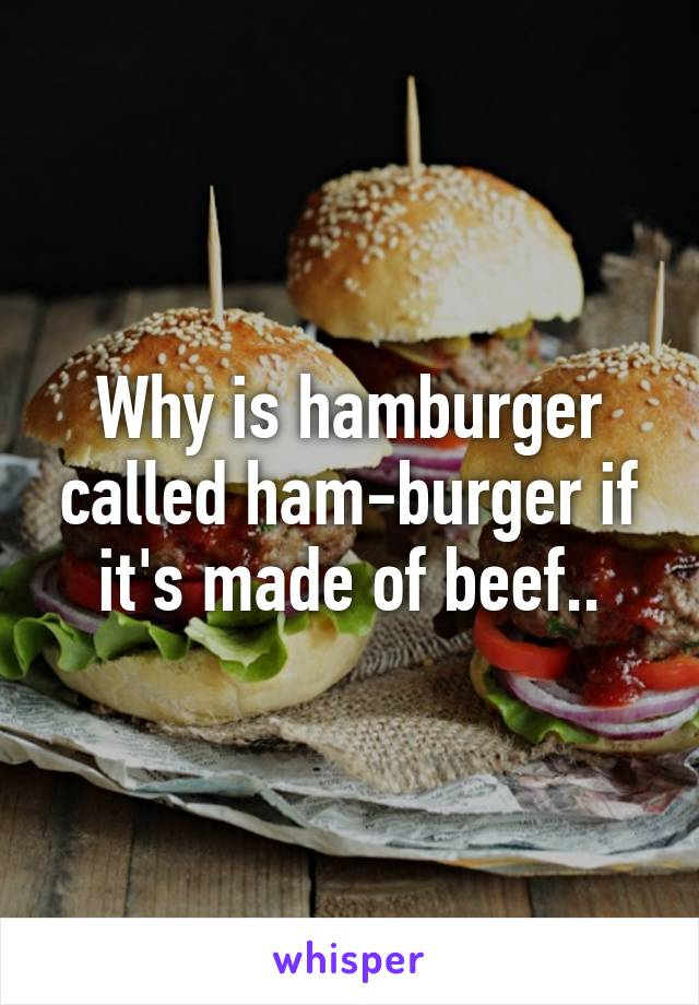 Why is hamburger called ham-burger if it's made of beef..