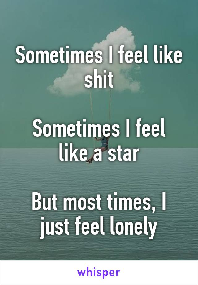 Sometimes I feel like shit  Sometimes I feel like a star  But most times, I just feel lonely