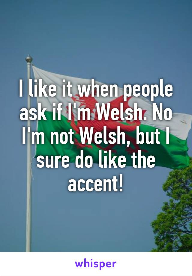 I like it when people ask if I'm Welsh. No I'm not Welsh, but I sure do like the accent!
