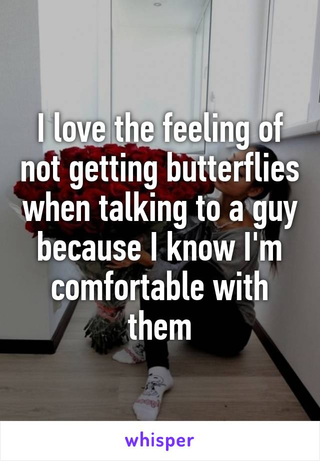 I love the feeling of not getting butterflies when talking to a guy because I know I'm comfortable with them