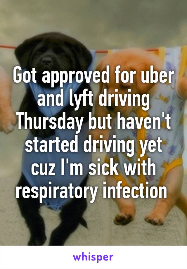Got approved for uber and lyft driving Thursday but haven't started driving yet cuz I'm sick with respiratory infection