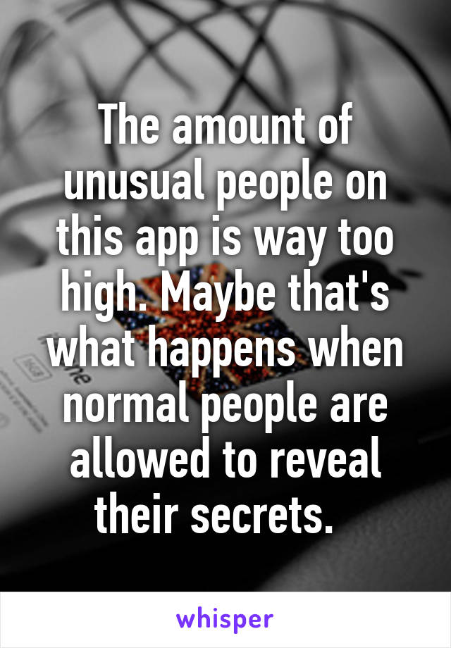 The amount of unusual people on this app is way too high. Maybe that's what happens when normal people are allowed to reveal their secrets.