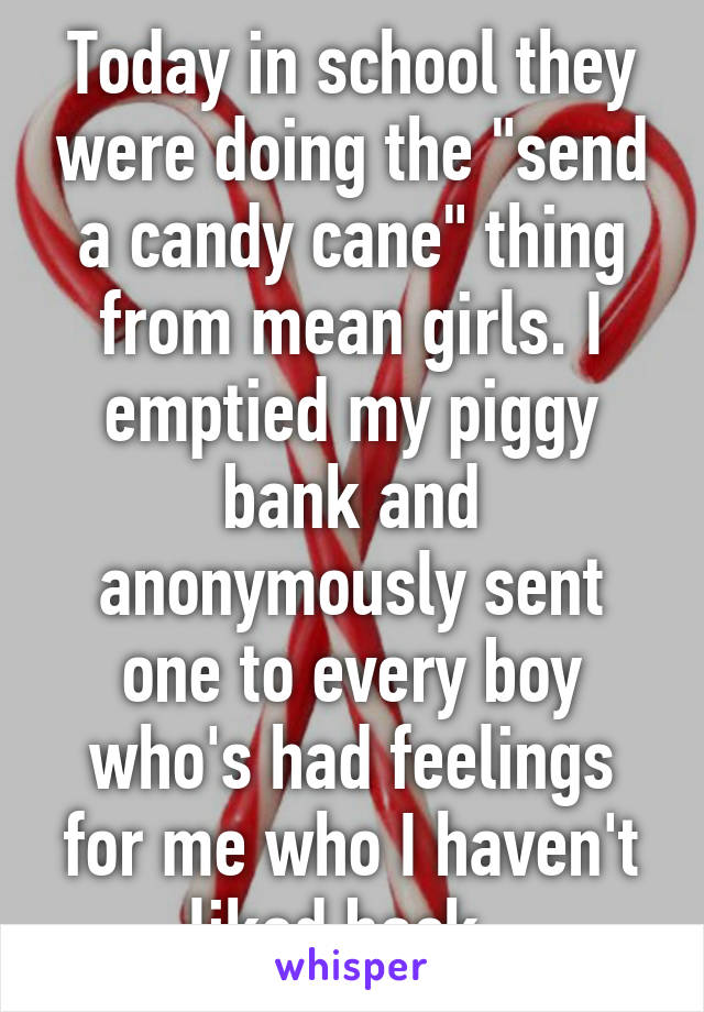 """Today in school they were doing the """"send a candy cane"""" thing from mean girls. I emptied my piggy bank and anonymously sent one to every boy who's had feelings for me who I haven't liked back."""