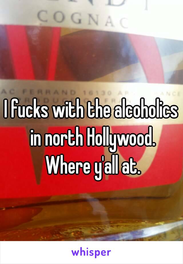 I fucks with the alcoholics in north Hollywood. Where y'all at.