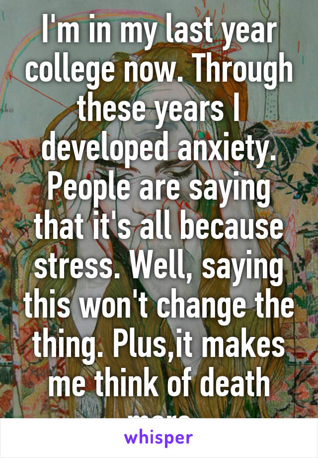I'm in my last year college now. Through these years I developed anxiety. People are saying that it's all because stress. Well, saying this won't change the thing. Plus,it makes me think of death more