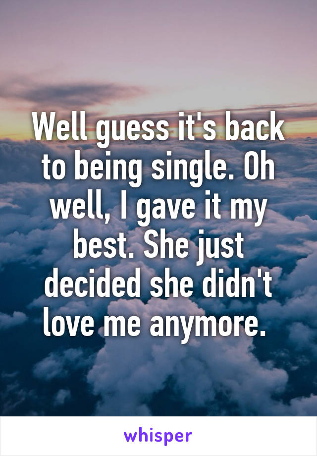 Well guess it's back to being single. Oh well, I gave it my best. She just decided she didn't love me anymore.