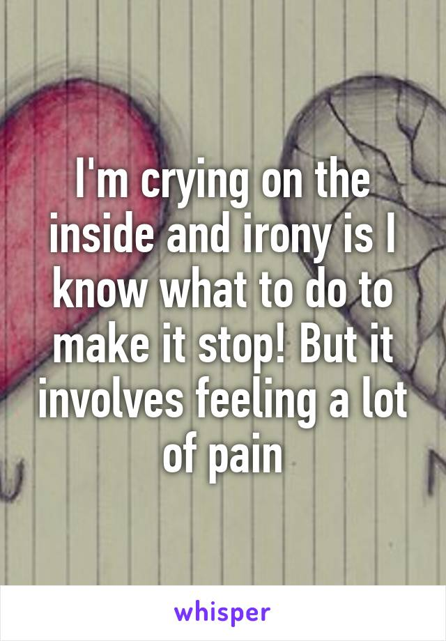 I'm crying on the inside and irony is I know what to do to make it stop! But it involves feeling a lot of pain