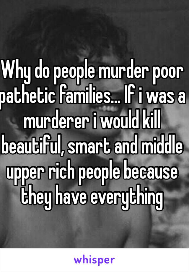Why do people murder poor pathetic families... If i was a murderer i would kill beautiful, smart and middle upper rich people because they have everything