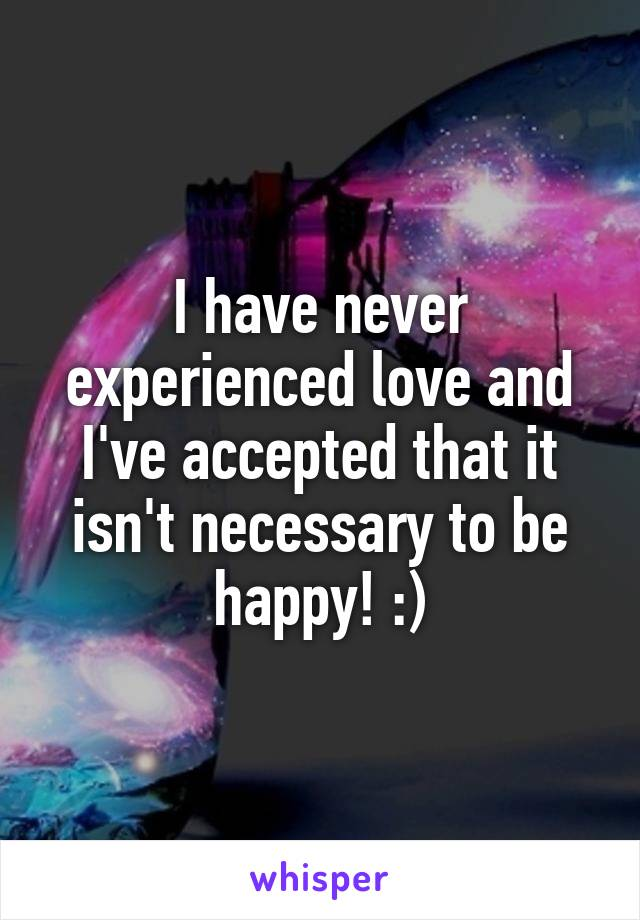 I have never experienced love and I've accepted that it isn't necessary to be happy! :)