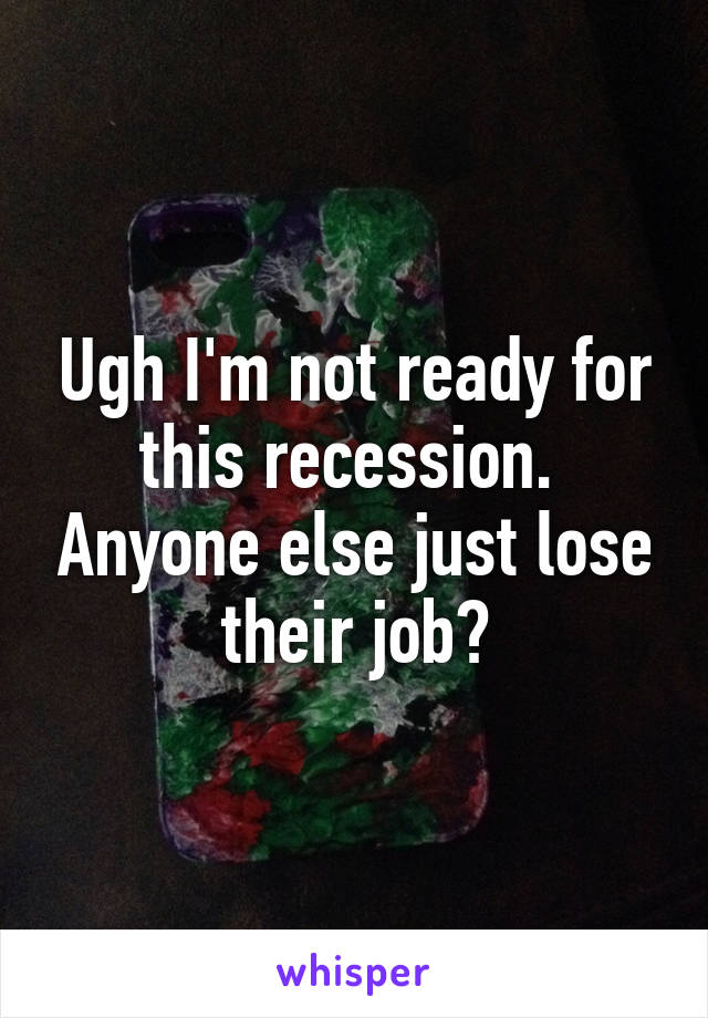 Ugh I'm not ready for this recession.  Anyone else just lose their job?