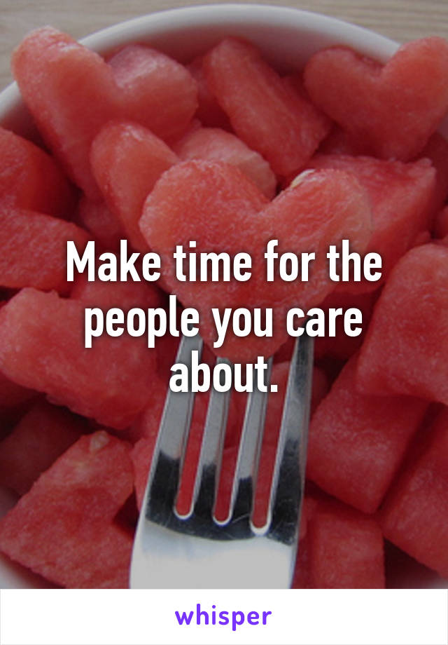 Make time for the people you care about.
