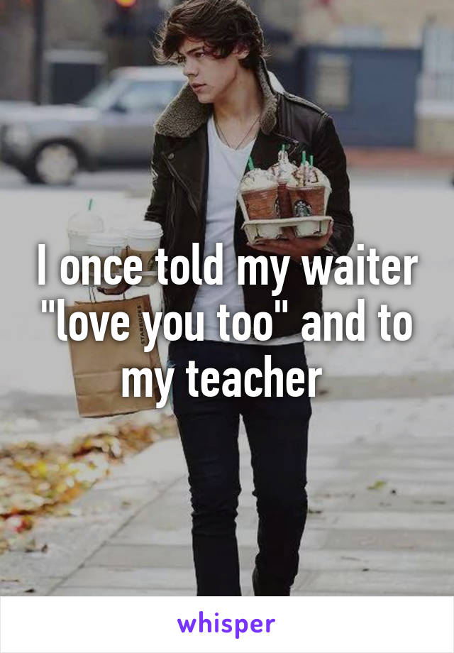"""I once told my waiter """"love you too"""" and to my teacher"""