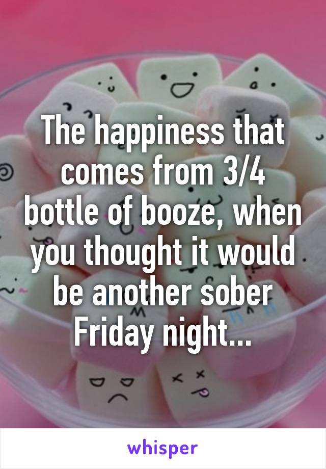 The happiness that comes from 3/4 bottle of booze, when you thought it would be another sober Friday night...