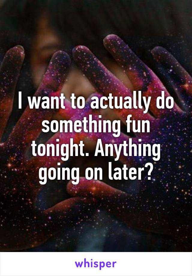 I want to actually do something fun tonight. Anything going on later?
