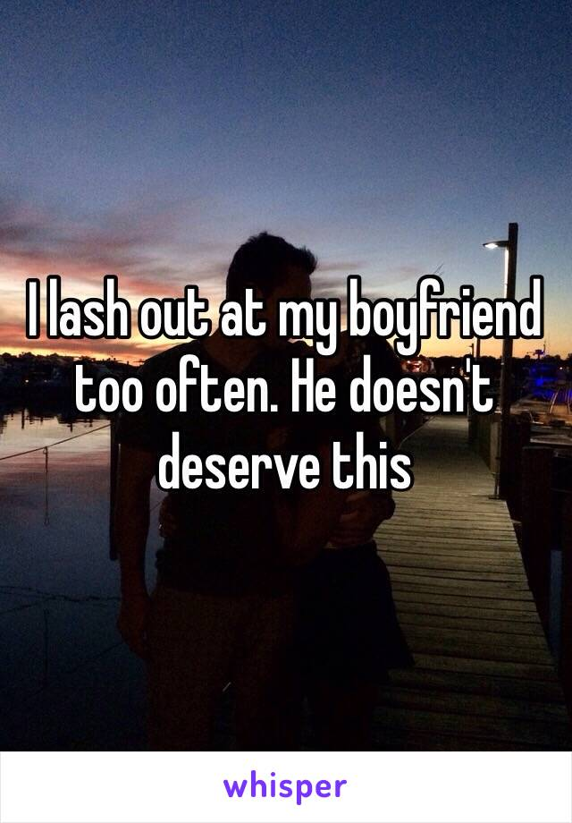 I lash out at my boyfriend too often. He doesn't deserve this