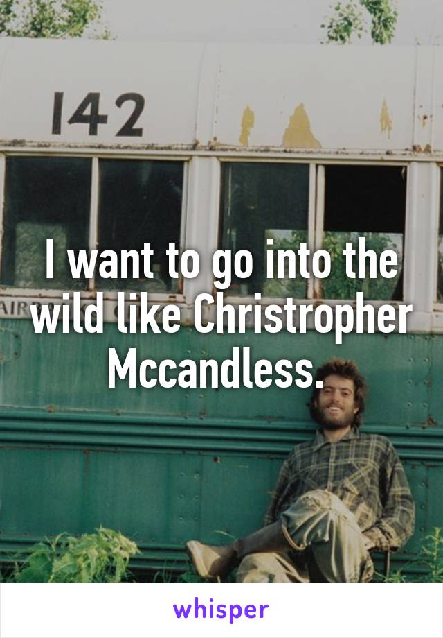 I want to go into the wild like Christropher Mccandless.