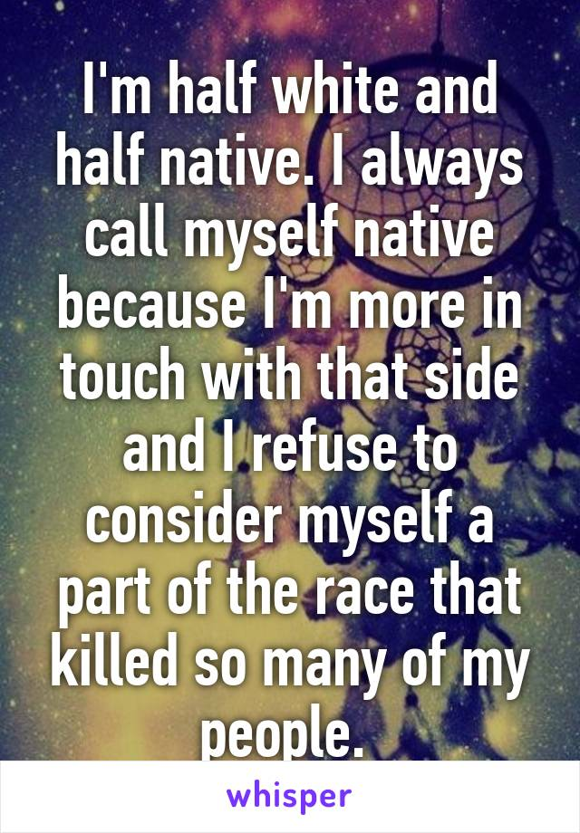 I'm half white and half native. I always call myself native because I'm more in touch with that side and I refuse to consider myself a part of the race that killed so many of my people.