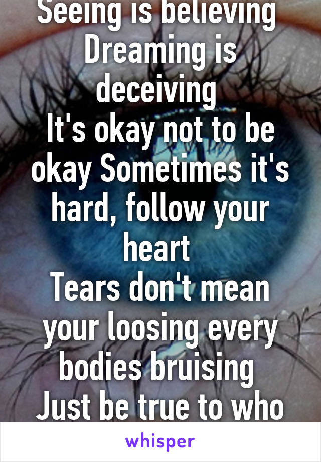 Seeing is believing  Dreaming is deceiving  It's okay not to be okay Sometimes it's hard, follow your heart  Tears don't mean your loosing every bodies bruising  Just be true to who you are.