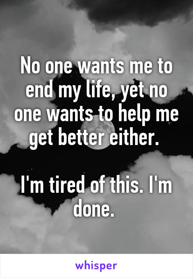 No one wants me to end my life, yet no one wants to help me get better either.   I'm tired of this. I'm done.