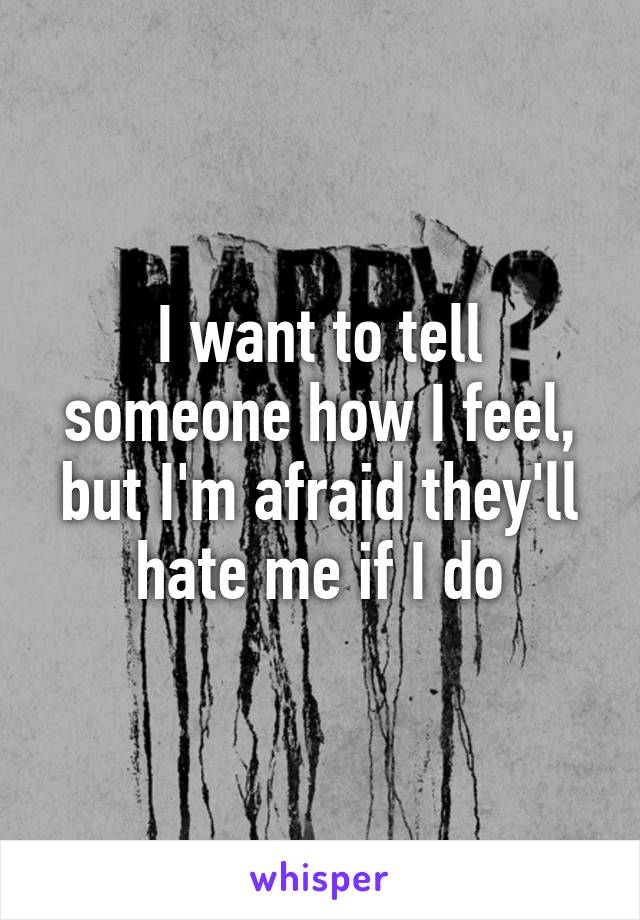 I want to tell someone how I feel, but I'm afraid they'll hate me if I do