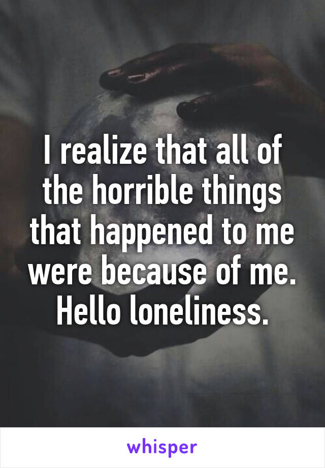 I realize that all of the horrible things that happened to me were because of me. Hello loneliness.