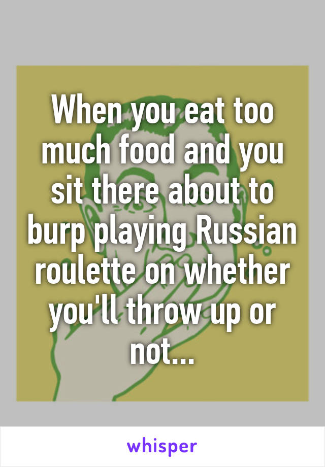 When you eat too much food and you sit there about to burp playing Russian roulette on whether you'll throw up or not...