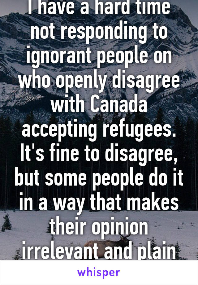 I have a hard time not responding to ignorant people on who openly disagree with Canada accepting refugees. It's fine to disagree, but some people do it in a way that makes their opinion irrelevant and plain cruel.