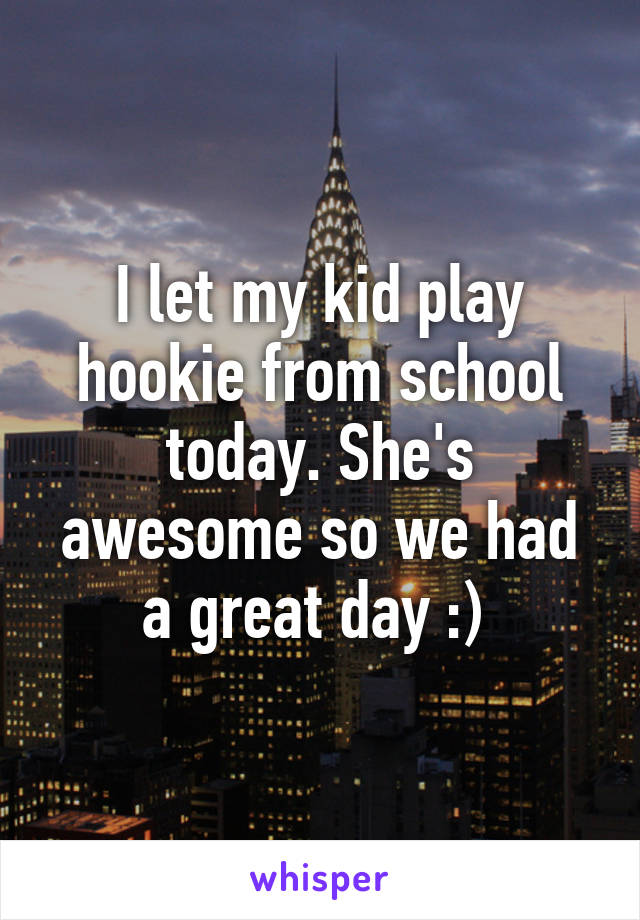 I let my kid play hookie from school today. She's awesome so we had a great day :)