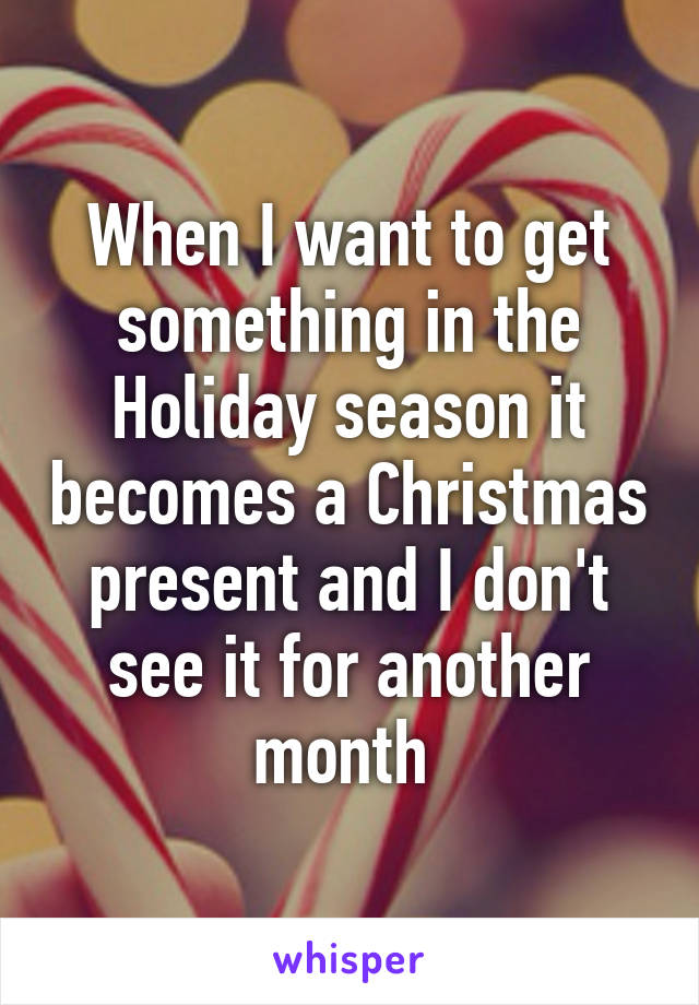When I want to get something in the Holiday season it becomes a Christmas present and I don't see it for another month