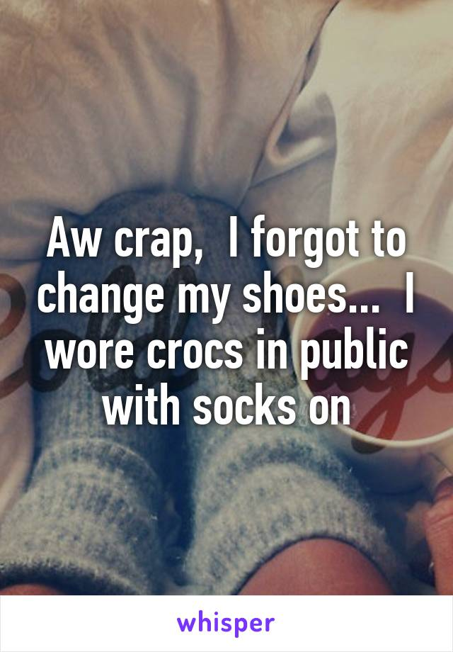Aw crap,  I forgot to change my shoes...  I wore crocs in public with socks on