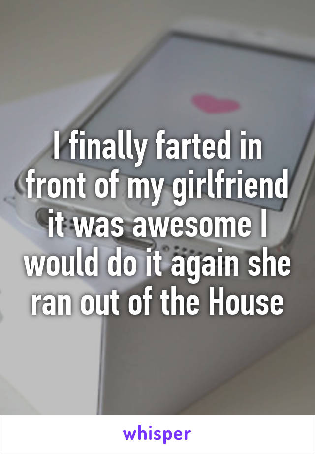 I finally farted in front of my girlfriend it was awesome I would do it again she ran out of the House