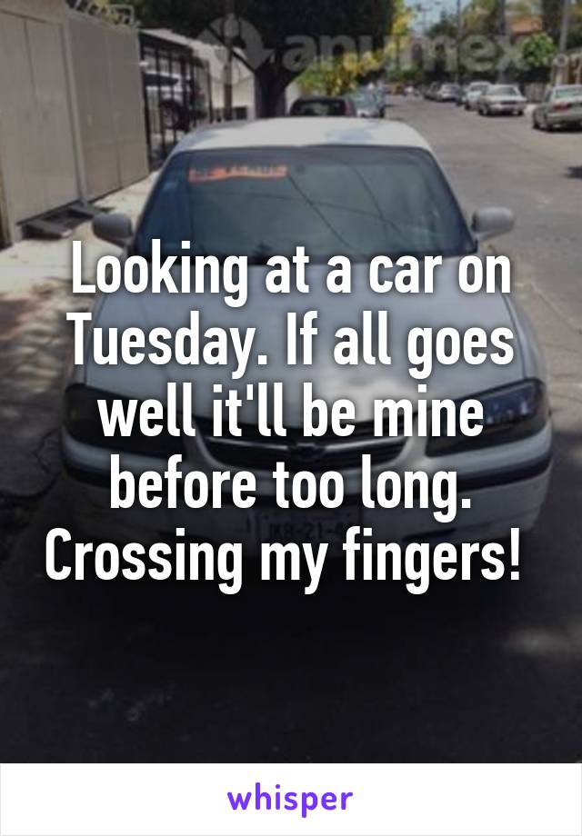 Looking at a car on Tuesday. If all goes well it'll be mine before too long. Crossing my fingers!