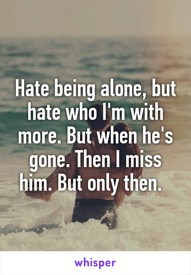 Hate being alone, but hate who I'm with more. But when he's gone. Then I miss him. But only then.