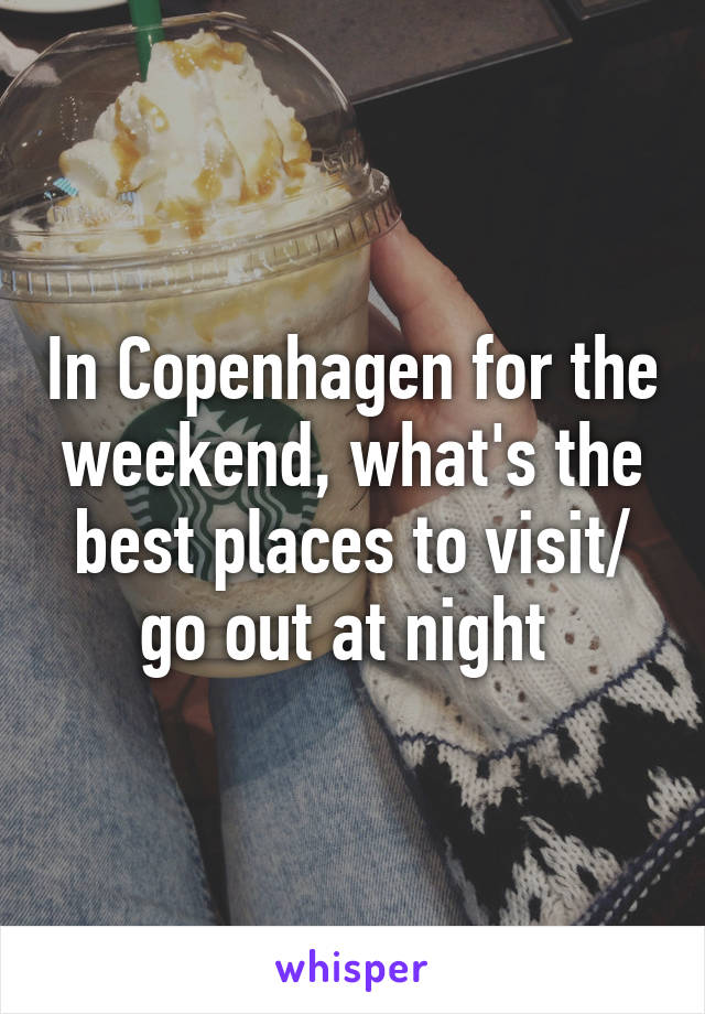 In Copenhagen for the weekend, what's the best places to visit/ go out at night