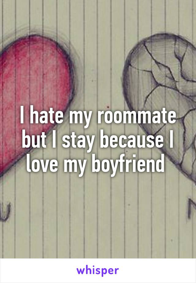 I hate my roommate but I stay because I love my boyfriend