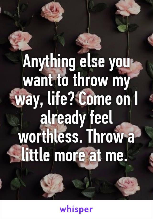 Anything else you want to throw my way, life? Come on I already feel worthless. Throw a little more at me.