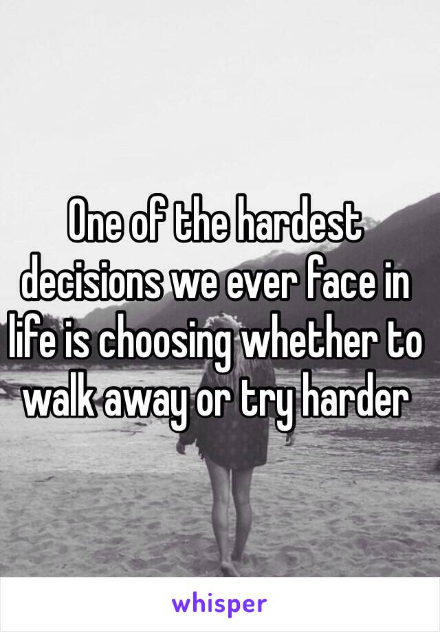 One of the hardest decisions we ever face in life is choosing whether to walk away or try harder