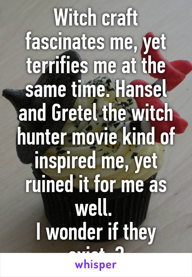 Witch craft fascinates me, yet terrifies me at the same time. Hansel and Gretel the witch hunter movie kind of inspired me, yet ruined it for me as well.  I wonder if they exist..?