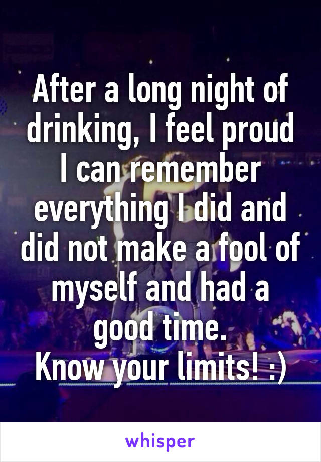 After a long night of drinking, I feel proud I can remember everything I did and did not make a fool of myself and had a good time. Know your limits! :)