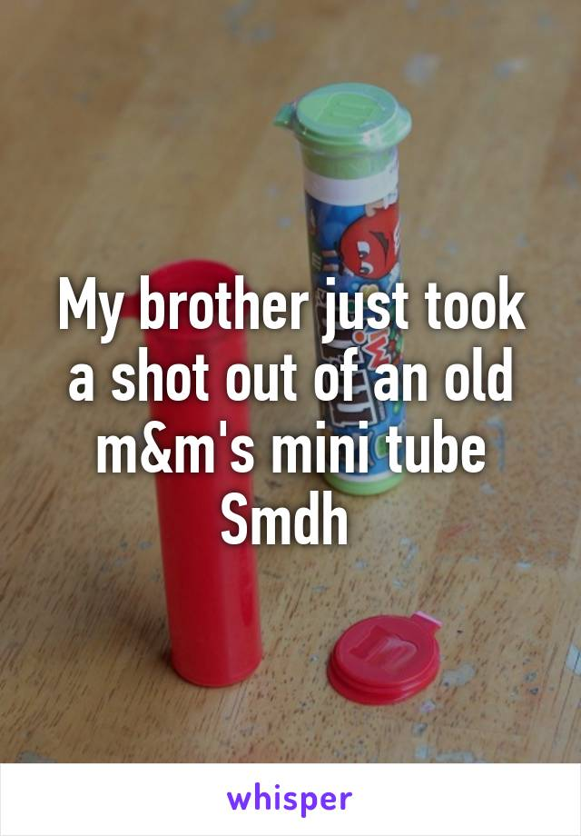 My brother just took a shot out of an old m&m's mini tube Smdh