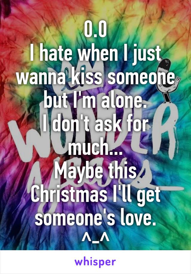 0.0 I hate when I just wanna kiss someone but I'm alone. I don't ask for much... Maybe this Christmas I'll get someone's love. ^-^