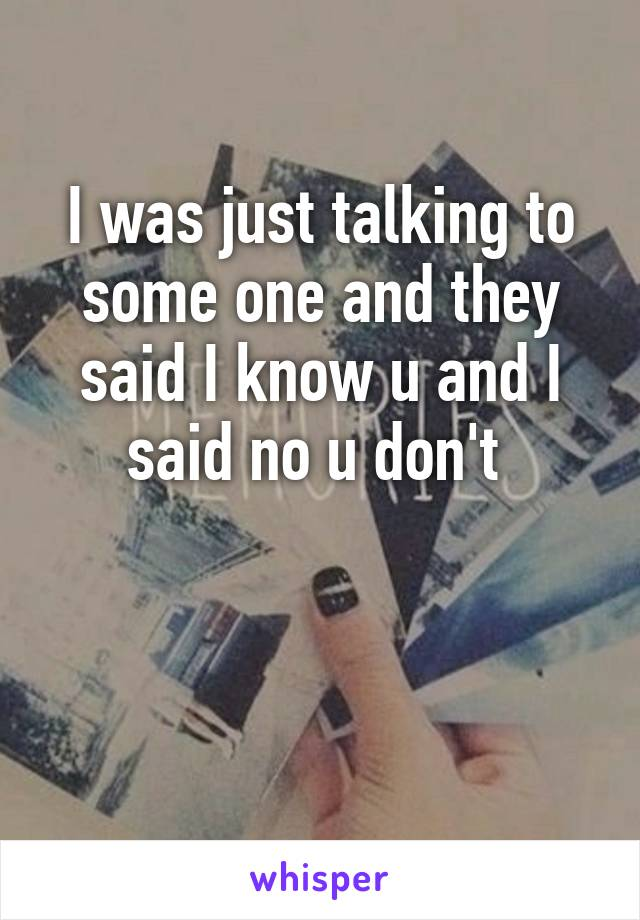 I was just talking to some one and they said I know u and I said no u don't