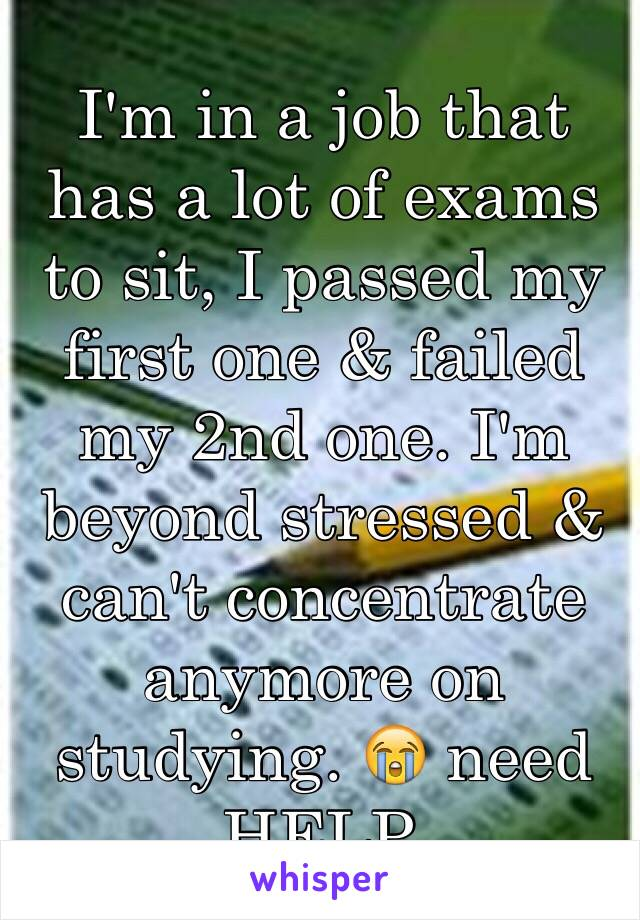 I'm in a job that has a lot of exams to sit, I passed my first one & failed my 2nd one. I'm beyond stressed & can't concentrate anymore on studying. 😭 need HELP.