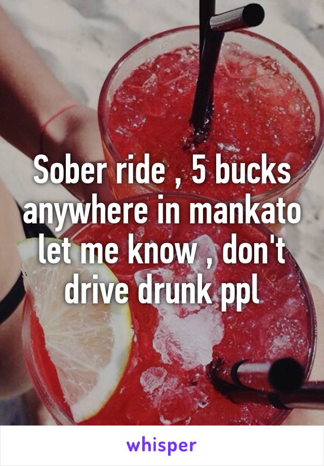 Sober ride , 5 bucks anywhere in mankato let me know , don't drive drunk ppl