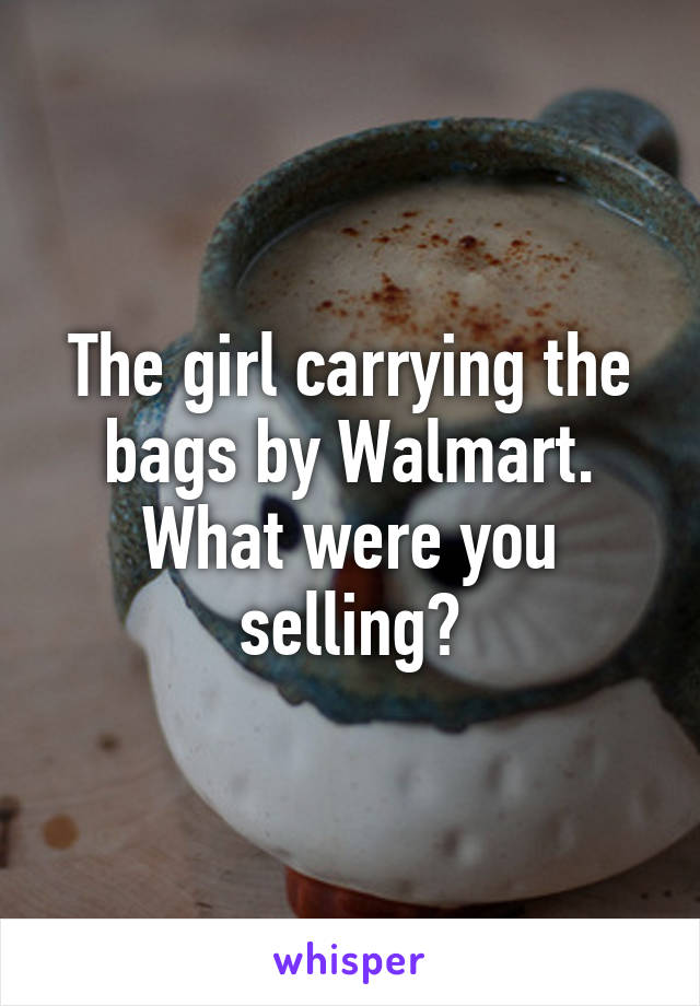 The girl carrying the bags by Walmart. What were you selling?