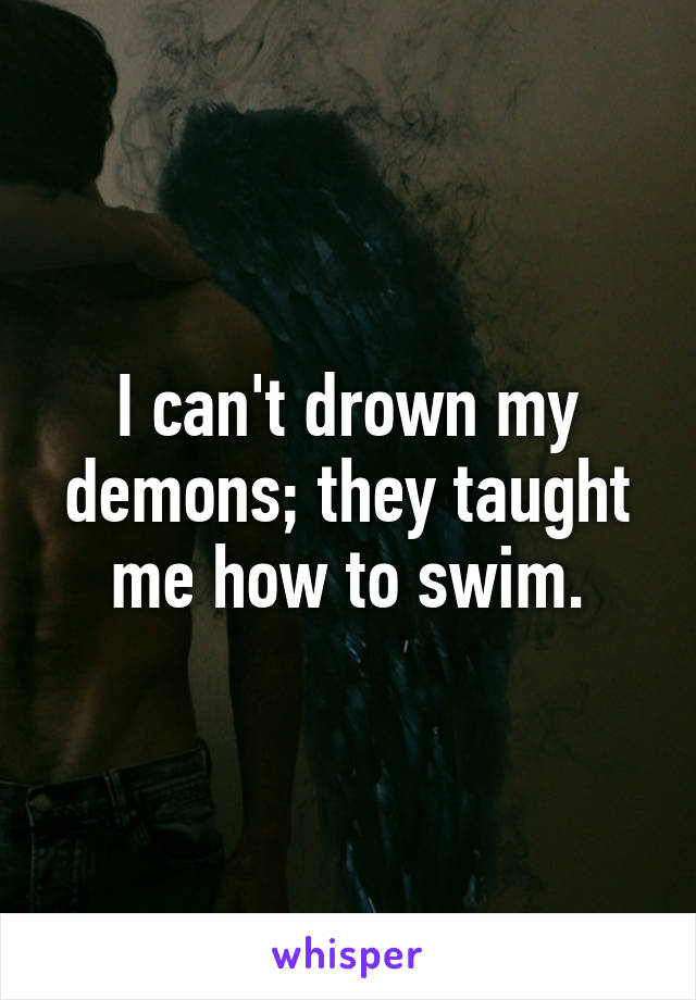 I can't drown my demons; they taught me how to swim.