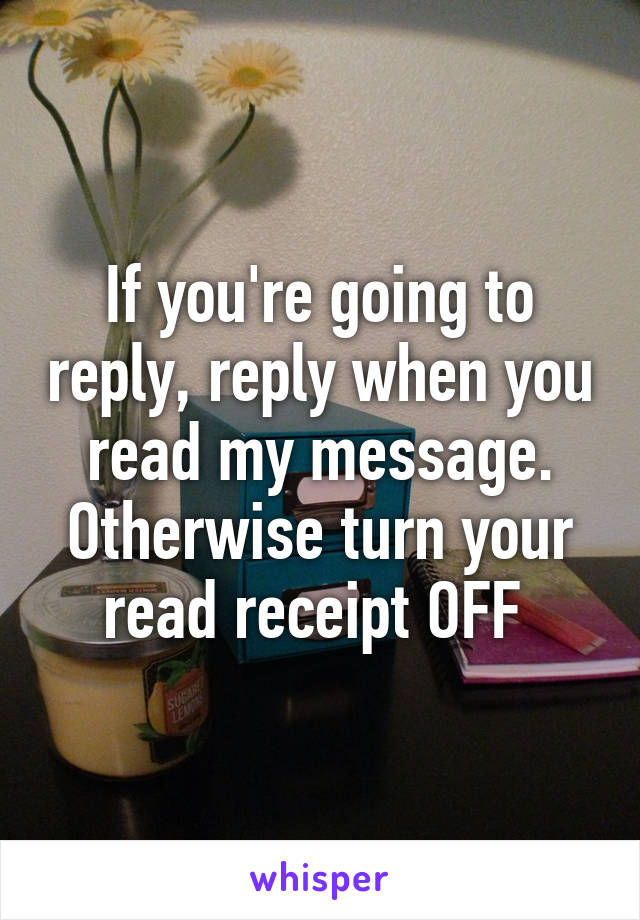 If you're going to reply, reply when you read my message. Otherwise turn your read receipt OFF