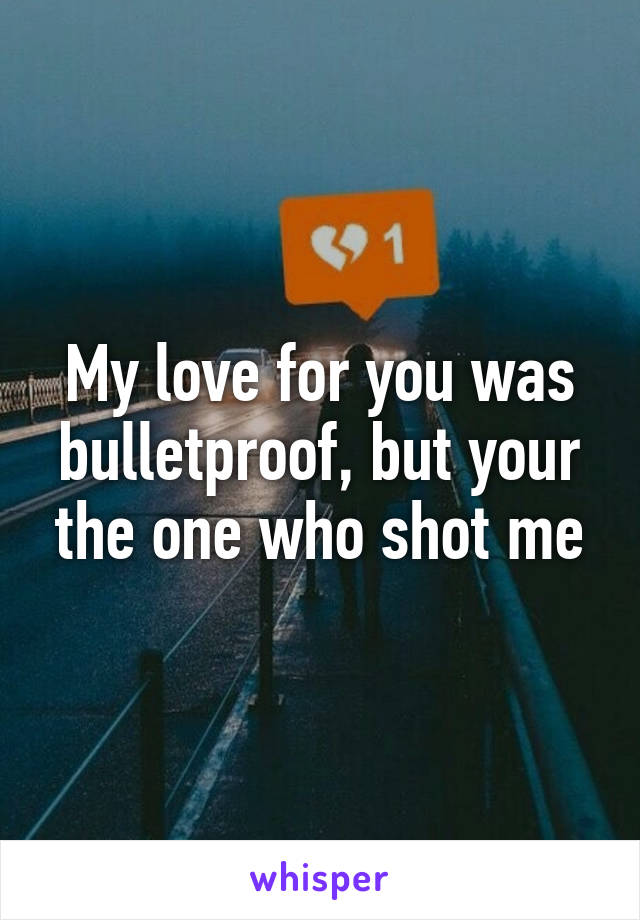 My love for you was bulletproof, but your the one who shot me