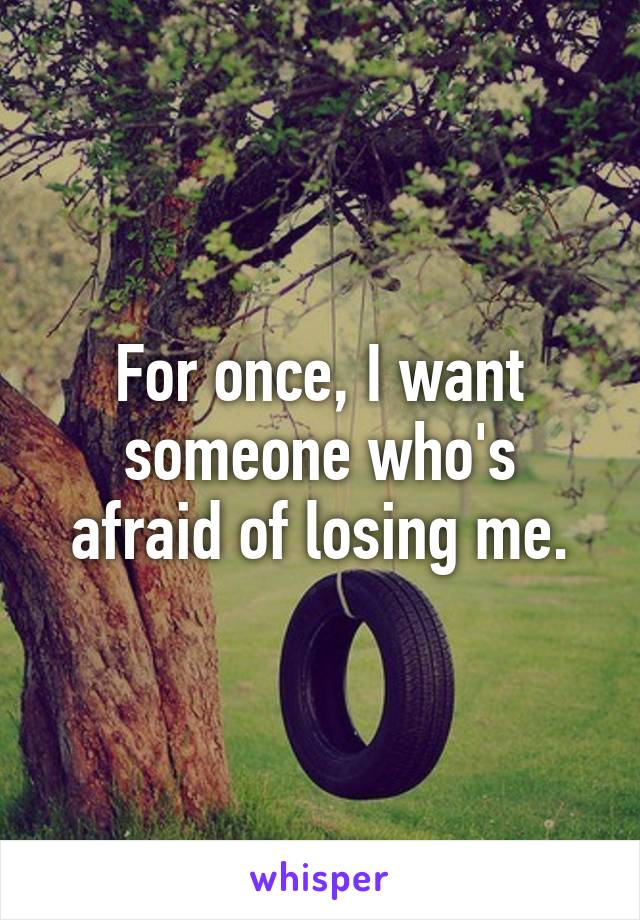 For once, I want someone who's afraid of losing me.