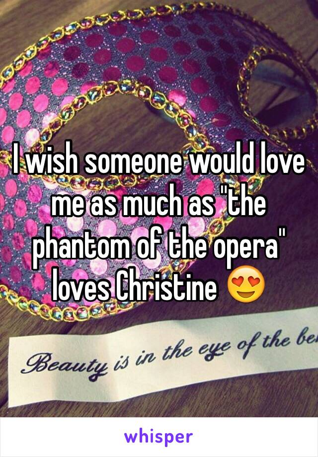 """I wish someone would love me as much as """"the phantom of the opera"""" loves Christine 😍"""